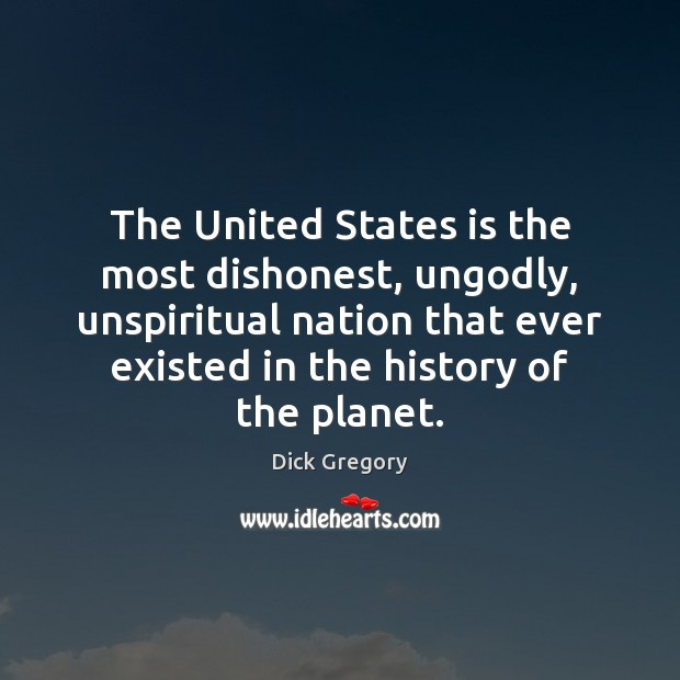 The United States is the most dishonest, unGodly, unspiritual nation that ever Dick Gregory Picture Quote