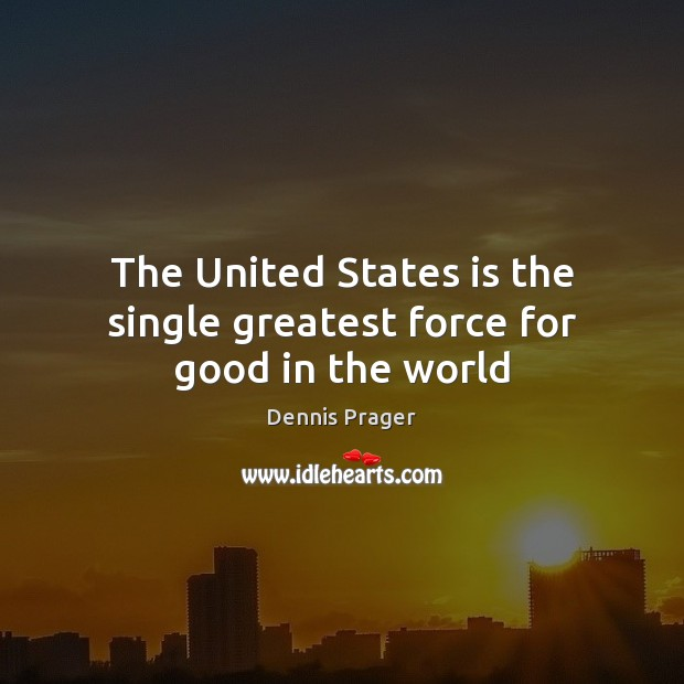 The United States is the single greatest force for good in the world Dennis Prager Picture Quote