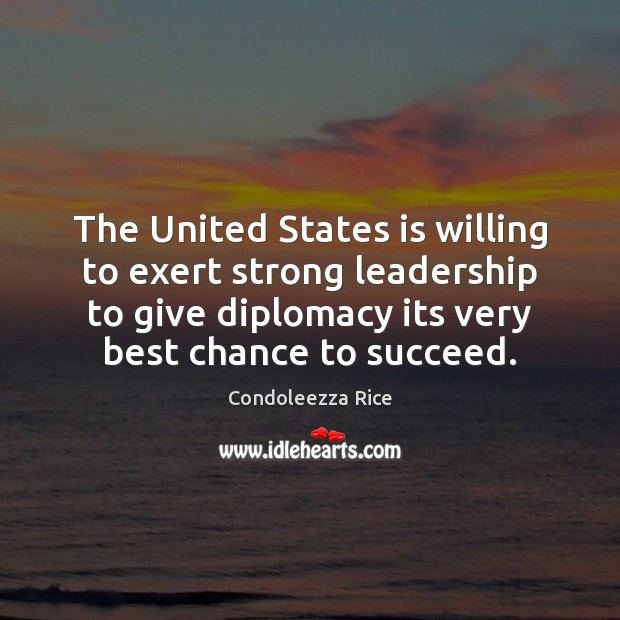 The United States is willing to exert strong leadership to give diplomacy Condoleezza Rice Picture Quote
