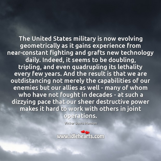 The United States military is now evolving geometrically as it gains experience Victor Davis Hanson Picture Quote