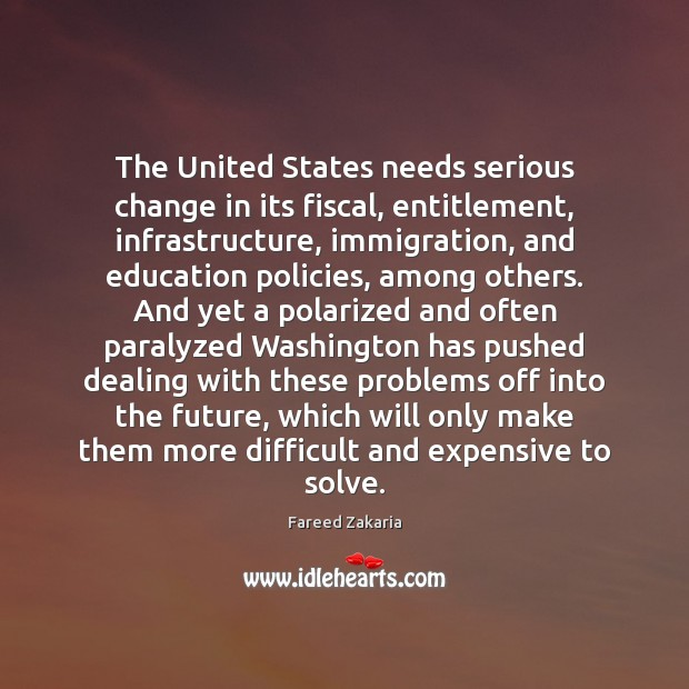 The United States needs serious change in its fiscal, entitlement, infrastructure, immigration, Fareed Zakaria Picture Quote