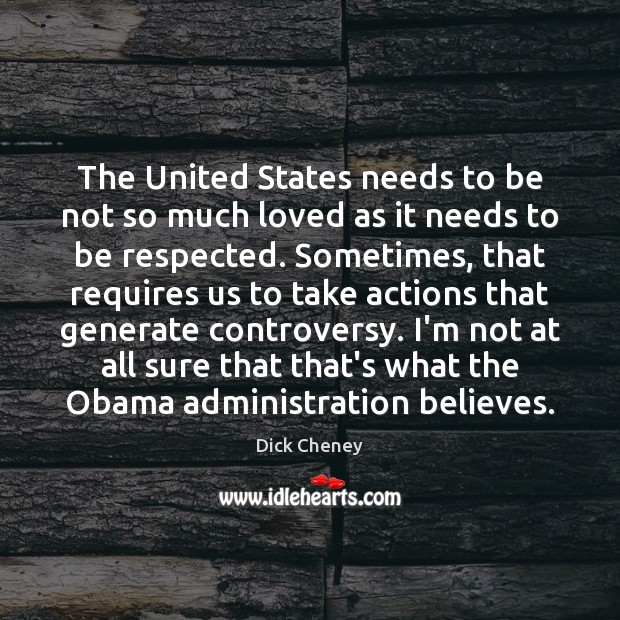The United States needs to be not so much loved as it Dick Cheney Picture Quote