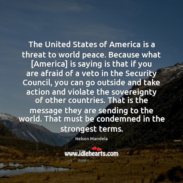 The United States of America is a threat to world peace. Because Nelson Mandela Picture Quote
