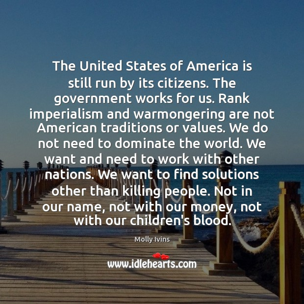 The United States of America is still run by its citizens. The Molly Ivins Picture Quote