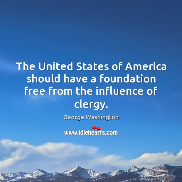 The United States of America should have a foundation free from the influence of clergy. George Washington Picture Quote