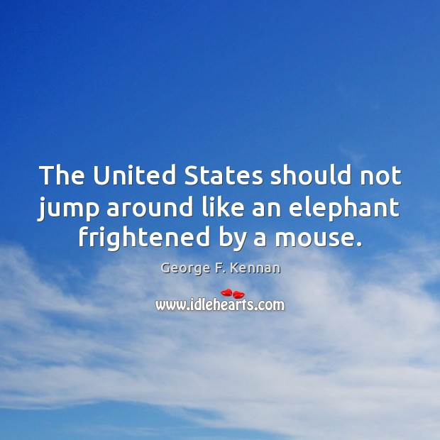 The United States should not jump around like an elephant frightened by a mouse. George F. Kennan Picture Quote