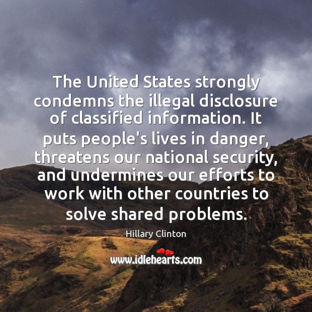 The United States strongly condemns the illegal disclosure of classified information. It Hillary Clinton Picture Quote