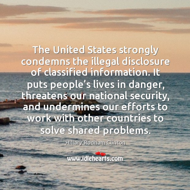 The united states strongly condemns the illegal disclosure of classified information. Hillary Rodham Clinton Picture Quote
