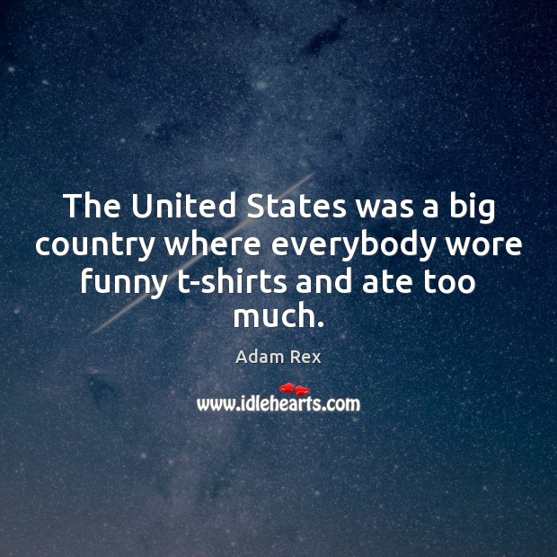 Image, The United States was a big country where everybody wore funny t-shirts and ate too much.
