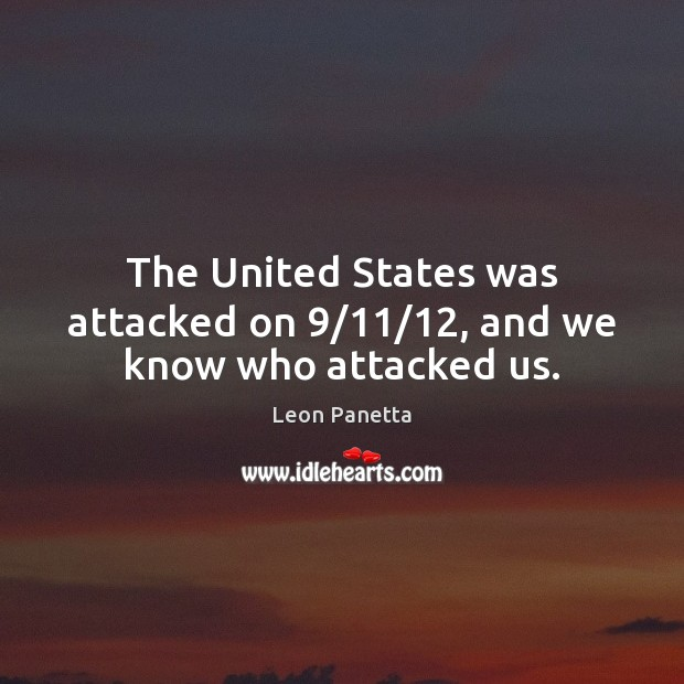 The United States was attacked on 9/11/12, and we know who attacked us. Leon Panetta Picture Quote