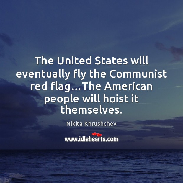 The United States will eventually fly the Communist red flag…The American Nikita Khrushchev Picture Quote