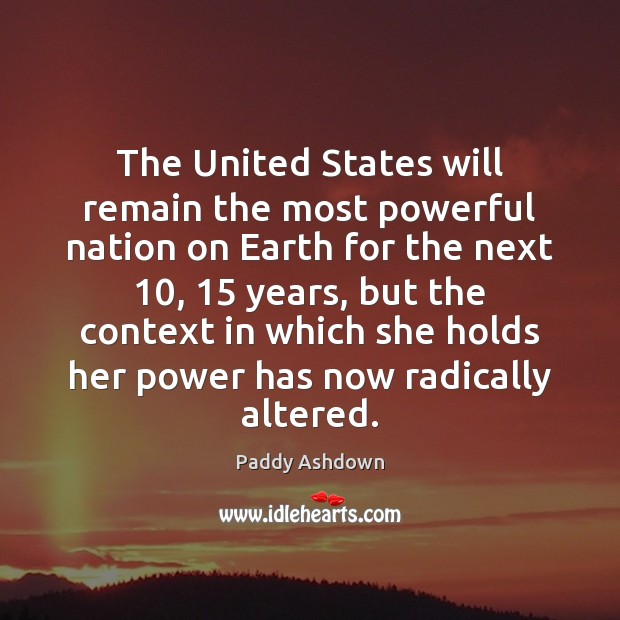 The United States will remain the most powerful nation on Earth for Paddy Ashdown Picture Quote