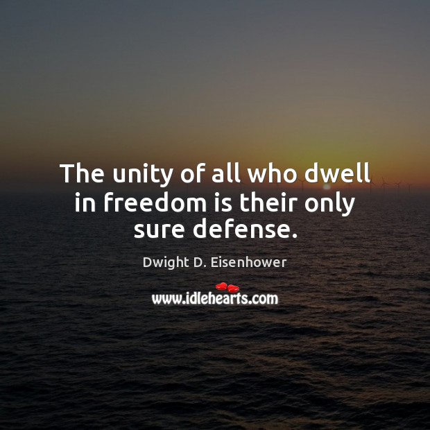 The unity of all who dwell in freedom is their only sure defense. Dwight D. Eisenhower Picture Quote