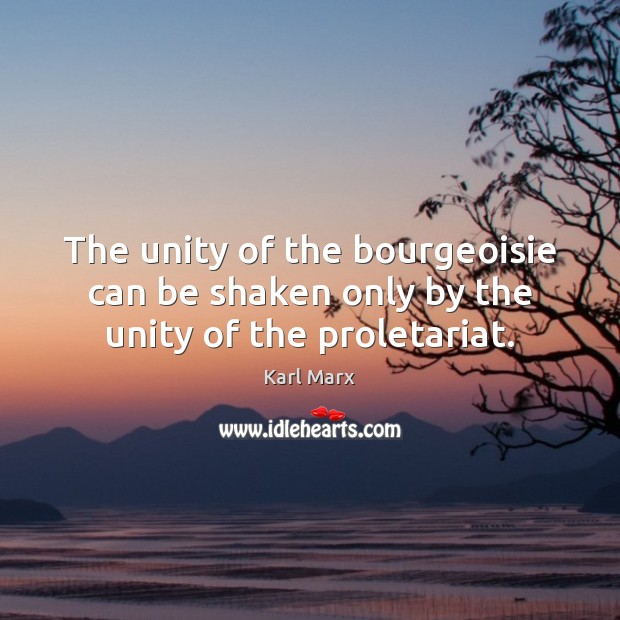 Image, The unity of the bourgeoisie can be shaken only by the unity of the proletariat.