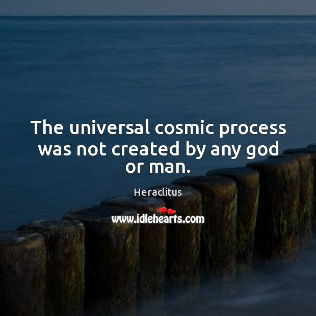 The universal cosmic process was not created by any God or man. Heraclitus Picture Quote