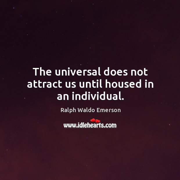 The universal does not attract us until housed in an individual. Image