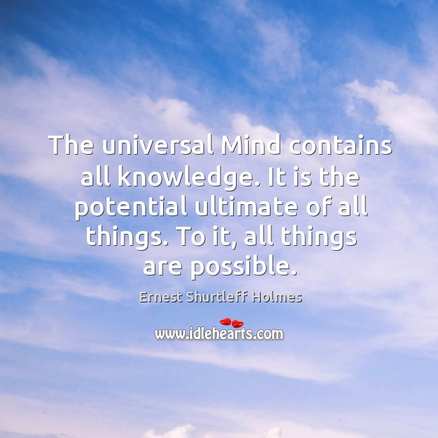 The universal mind contains all knowledge. It is the potential ultimate of all things. To it, all things are possible. Image