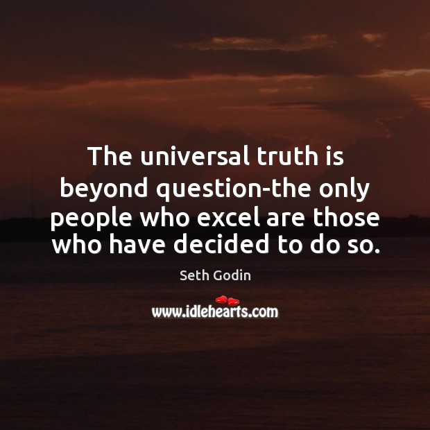 The universal truth is beyond question-the only people who excel are those Seth Godin Picture Quote