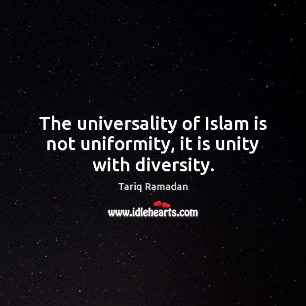 The universality of Islam is not uniformity, it is unity with diversity. Tariq Ramadan Picture Quote