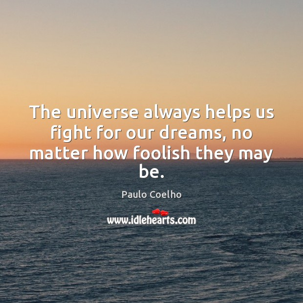 Image, The universe always helps us fight for our dreams, no matter how foolish they may be.