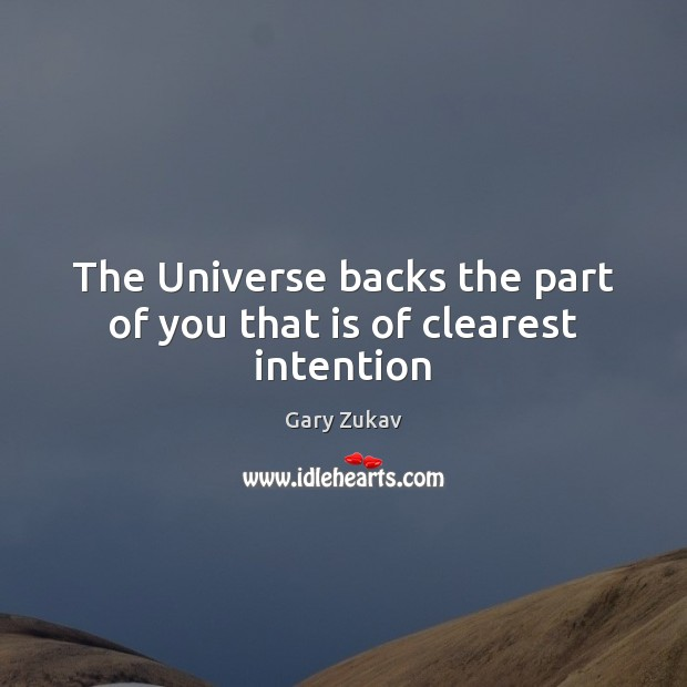 The Universe backs the part of you that is of clearest intention Gary Zukav Picture Quote