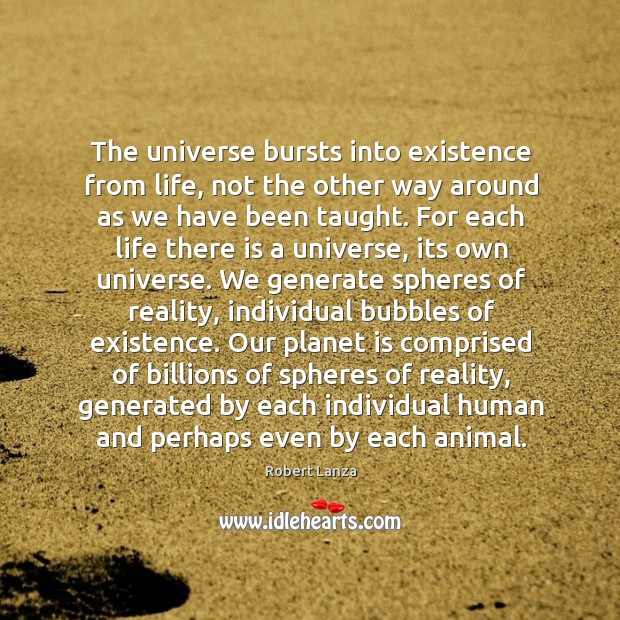 The universe bursts into existence from life, not the other way around as we have been taught. Robert Lanza Picture Quote