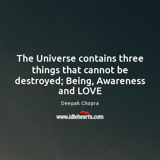 The Universe contains three things that cannot be destroyed; Being, Awareness and LOVE Deepak Chopra Picture Quote