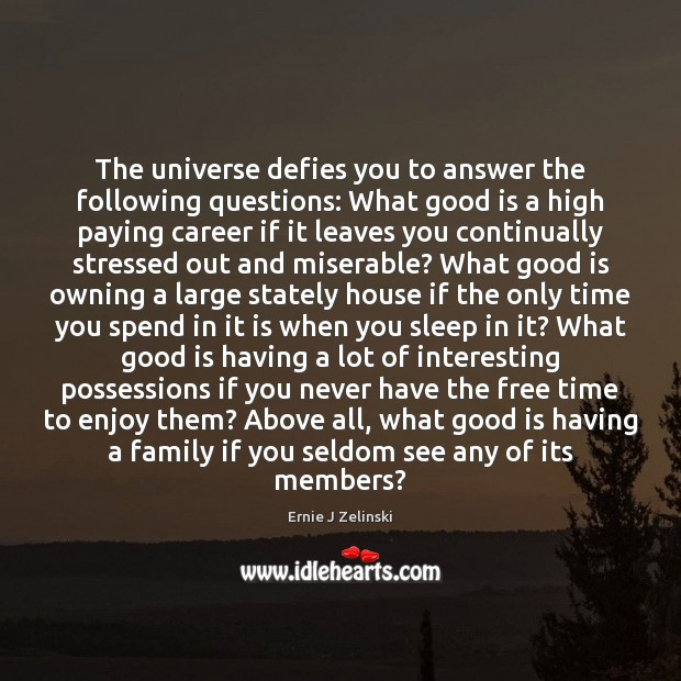 The universe defies you to answer the following questions: What good is Ernie J Zelinski Picture Quote