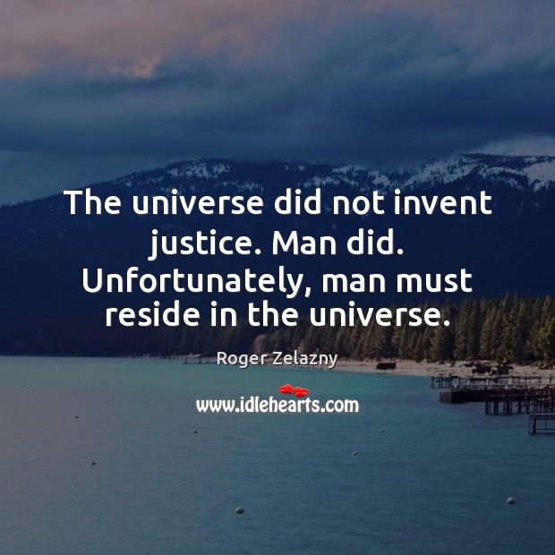 Image, The universe did not invent justice. Man did. Unfortunately, man must reside