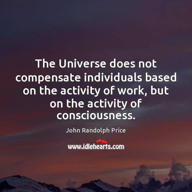 The Universe does not compensate individuals based on the activity of work, John Randolph Price Picture Quote
