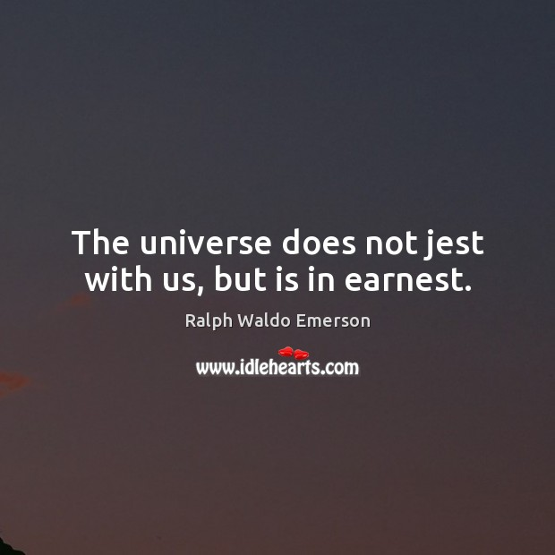The universe does not jest with us, but is in earnest. Image