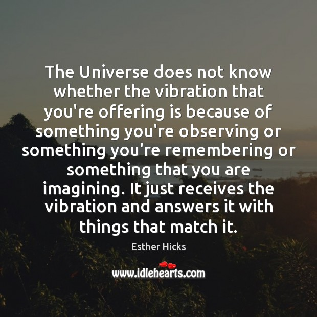 The Universe does not know whether the vibration that you're offering is Esther Hicks Picture Quote