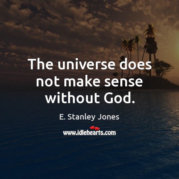 The universe does not make sense without God. E. Stanley Jones Picture Quote