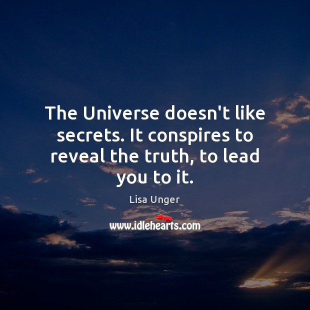 The Universe doesn't like secrets. It conspires to reveal the truth, to lead you to it. Image