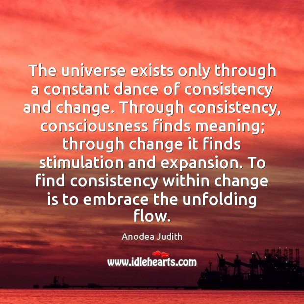 Image, The universe exists only through a constant dance of consistency and change.