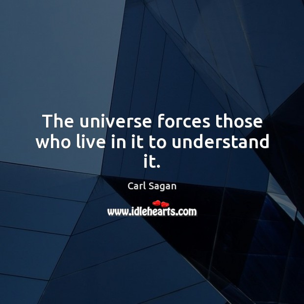 The universe forces those who live in it to understand it. Carl Sagan Picture Quote