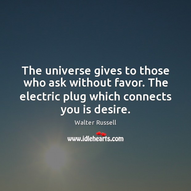 The universe gives to those who ask without favor. The electric plug Walter Russell Picture Quote