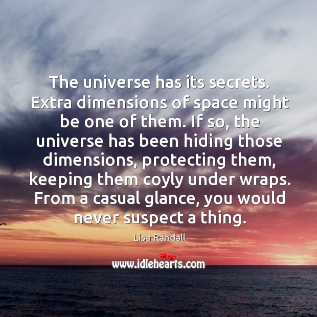 The universe has its secrets. Extra dimensions of space might be one Lisa Randall Picture Quote