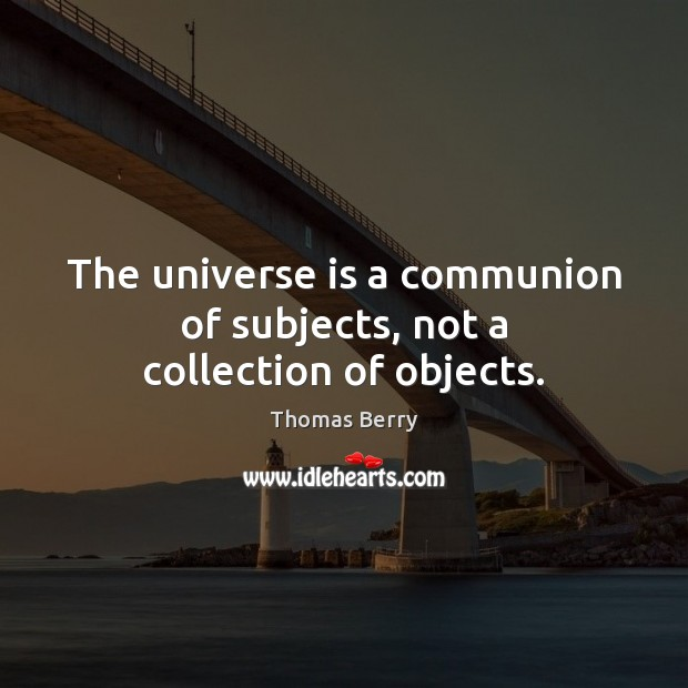 The universe is a communion of subjects, not a collection of objects. Thomas Berry Picture Quote