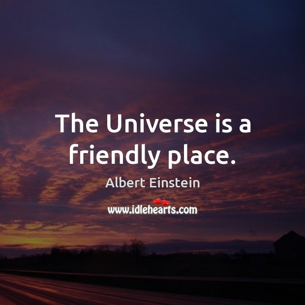 Image, The Universe is a friendly place.
