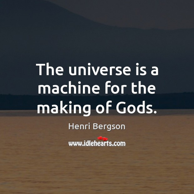 The universe is a machine for the making of Gods. Image