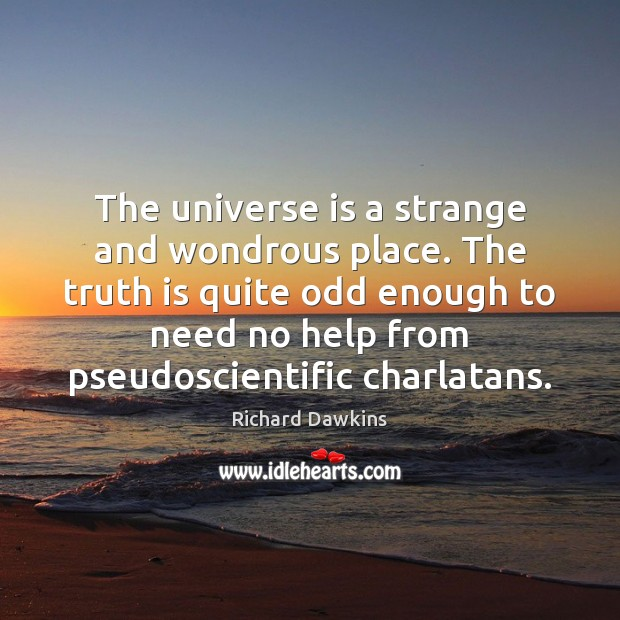 The universe is a strange and wondrous place. The truth is quite Image