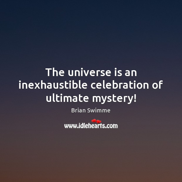Image, The universe is an inexhaustible celebration of ultimate mystery!