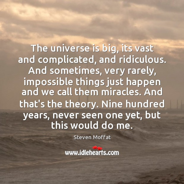The universe is big, its vast and complicated, and ridiculous. And sometimes, Steven Moffat Picture Quote