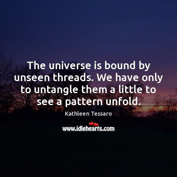 The universe is bound by unseen threads. We have only to untangle Kathleen Tessaro Picture Quote