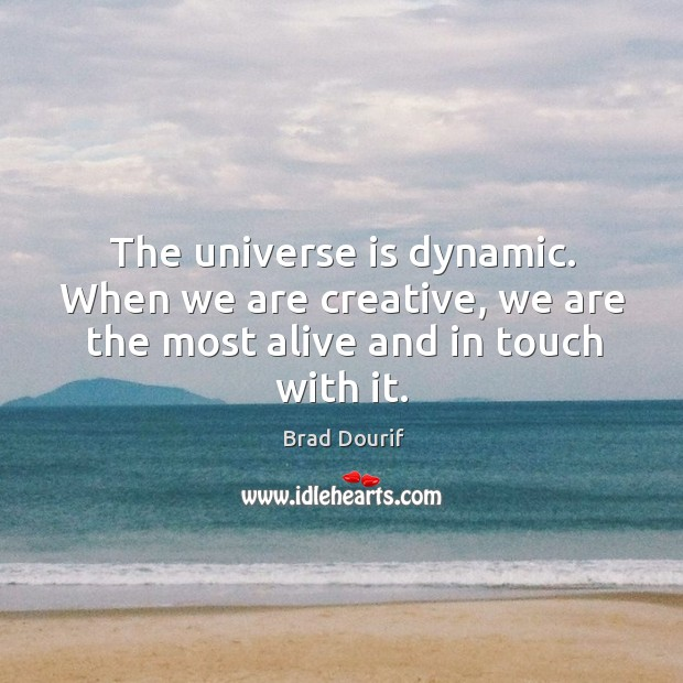 The universe is dynamic. When we are creative, we are the most alive and in touch with it. Image