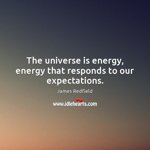 The universe is energy, energy that responds to our expectations. James Redfield Picture Quote