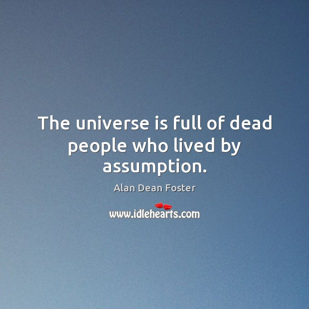 Image, The universe is full of dead people who lived by assumption.