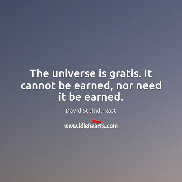 The universe is gratis. It cannot be earned, nor need it be earned. Image