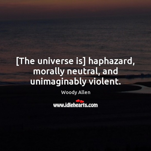 [The universe is] haphazard, morally neutral, and unimaginably violent. Image